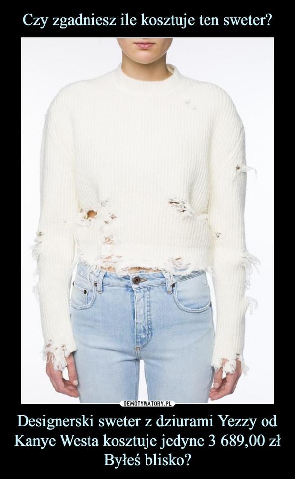 Designerski sweter z dziurami Yezzy od Kanye Westa kosztuje jedyne 3 689,00 złByłeś blisko? –