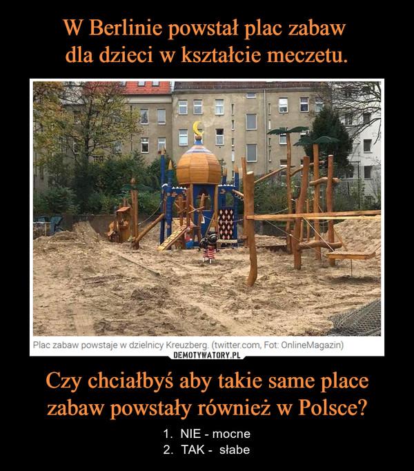 Czy chciałbyś aby takie same place zabaw powstały również w Polsce? – 1.  NIE - mocne2.  TAK -  słabe