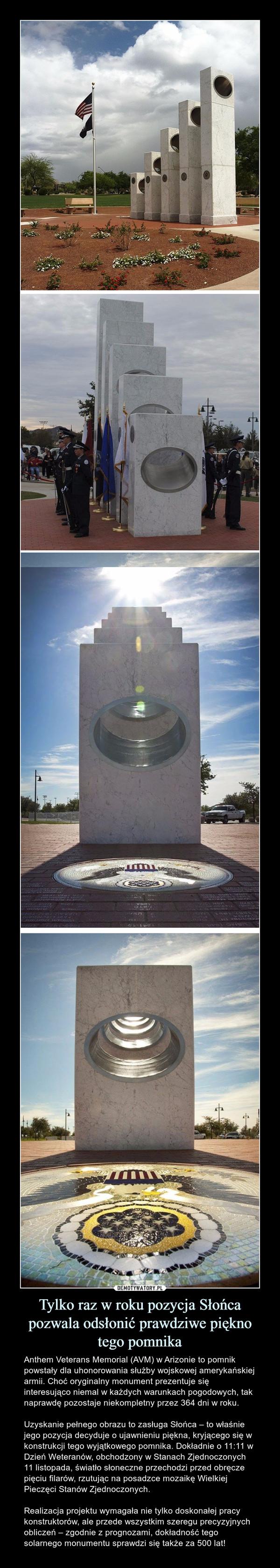 Tylko raz w roku pozycja Słońca pozwala odsłonić prawdziwe pięknotego pomnika – Anthem Veterans Memorial (AVM) w Arizonie to pomnik powstały dla uhonorowania służby wojskowej amerykańskiej armii. Choć oryginalny monument prezentuje się interesująco niemal w każdych warunkach pogodowych, tak naprawdę pozostaje niekompletny przez 364 dni w roku. Uzyskanie pełnego obrazu to zasługa Słońca – to właśnie jego pozycja decyduje o ujawnieniu piękna, kryjącego się w konstrukcji tego wyjątkowego pomnika. Dokładnie o 11:11 w Dzień Weteranów, obchodzony w Stanach Zjednoczonych 11 listopada, światło słoneczne przechodzi przed obręcze pięciu filarów, rzutując na posadzce mozaikę Wielkiej Pieczęci Stanów Zjednoczonych.Realizacja projektu wymagała nie tylko doskonałej pracy konstruktorów, ale przede wszystkim szeregu precyzyjnych obliczeń – zgodnie z prognozami, dokładność tego solarnego monumentu sprawdzi się także za 500 lat!