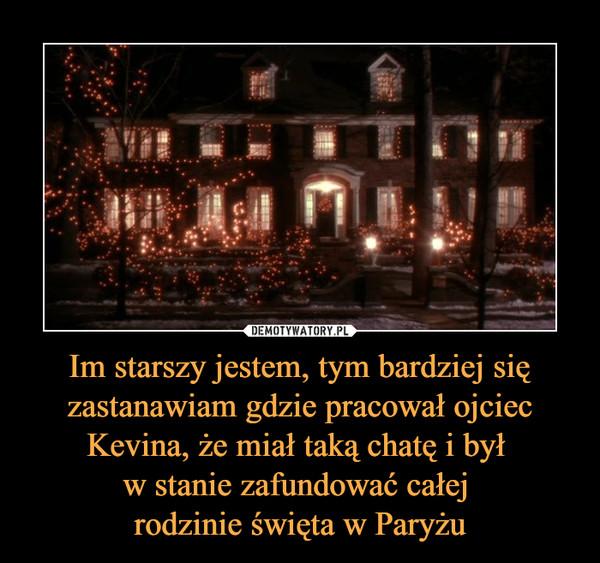 Im starszy jestem, tym bardziej się zastanawiam gdzie pracował ojciec Kevina, że miał taką chatę i był w stanie zafundować całej rodzinie święta w Paryżu –