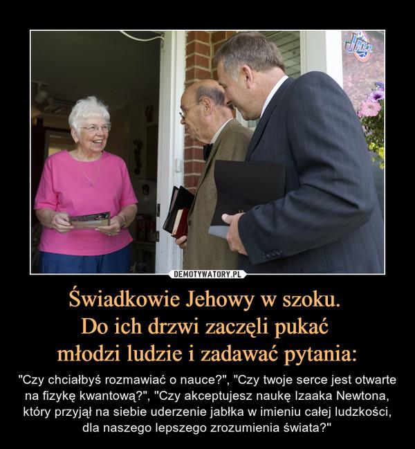 """Świadkowie Jehowy w szoku. Do ich drzwi zaczęli pukać młodzi ludzie i zadawać pytania: – """"Czy chciałbyś rozmawiać o nauce?"""", """"Czy twoje serce jest otwarte na fizykę kwantową?"""", ''Czy akceptujesz naukę Izaaka Newtona, który przyjął na siebie uderzenie jabłka w imieniu całej ludzkości, dla naszego lepszego zrozumienia świata?''"""