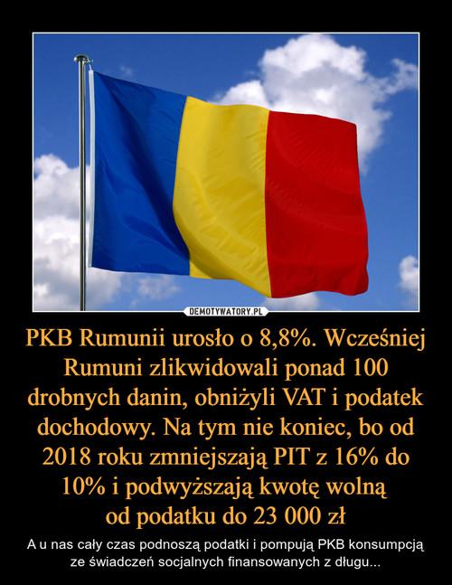 PKB Rumunii urosło o 8,8%. Wcześniej Rumuni zlikwidowali ponad 100 drobnych danin, obniżyli VAT i podatek dochodowy. Na tym nie koniec, bo od 2018 roku zmniejszają PIT z 16% do 10% i podwyższają kwotę wolną  od podatku do 23 000 zł