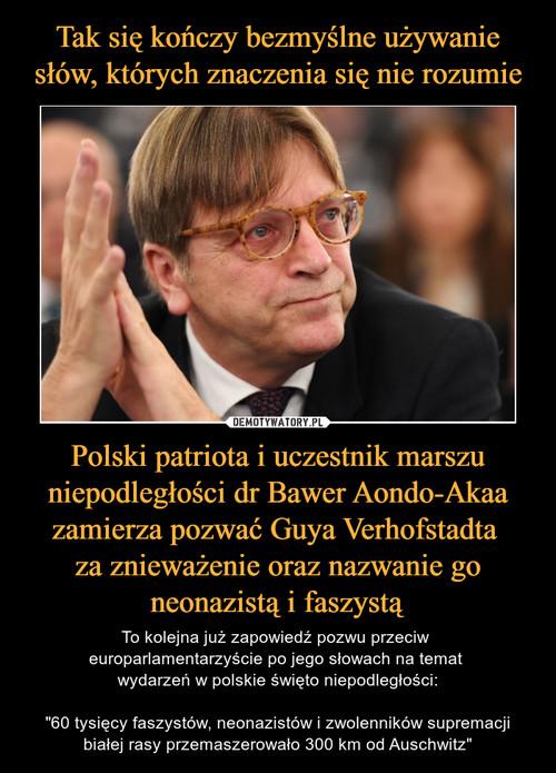 Tak się kończy bezmyślne używanie słów, których znaczenia się nie rozumie Polski patriota i uczestnik marszu niepodległości dr Bawer Aondo-Akaa zamierza pozwać Guya Verhofstadta  za znieważenie oraz nazwanie go neonazistą i faszystą