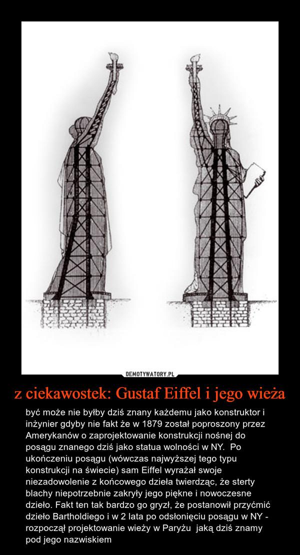 z ciekawostek: Gustaf Eiffel i jego wieża – być może nie byłby dziś znany każdemu jako konstruktor i inżynier gdyby nie fakt że w 1879 został poproszony przez Amerykanów o zaprojektowanie konstrukcji nośnej do posągu znanego dziś jako statua wolności w NY.  Po ukończeniu posągu (wówczas najwyższej tego typu konstrukcji na świecie) sam Eiffel wyrażał swoje niezadowolenie z końcowego dzieła twierdząc, że sterty blachy niepotrzebnie zakryły jego piękne i nowoczesne dzieło. Fakt ten tak bardzo go gryzł, że postanowił przyćmić dzieło Bartholdiego i w 2 lata po odsłonięciu posągu w NY - rozpoczął projektowanie wieży w Paryżu  jaką dziś znamy pod jego nazwiskiem