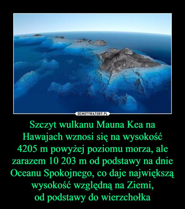 Szczyt wulkanu Mauna Kea na Hawajach wznosi się na wysokość4205 m powyżej poziomu morza, ale zarazem 10 203 m od podstawy na dnie Oceanu Spokojnego, co daje największą wysokość względną na Ziemi,od podstawy do wierzchołka –