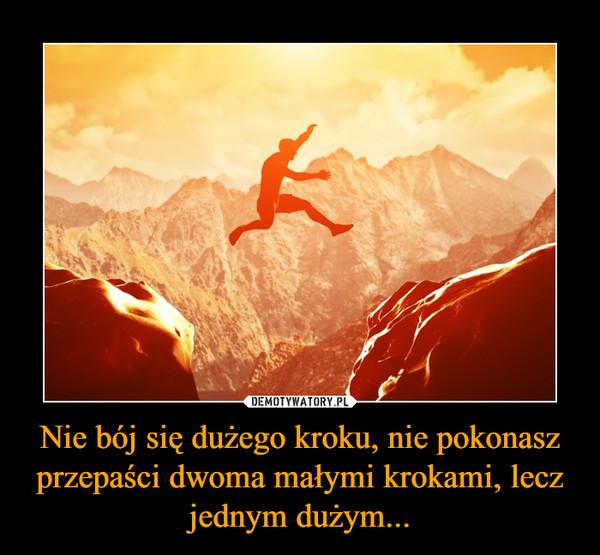 Nie bój się dużego kroku, nie pokonasz przepaści dwoma małymi krokami, lecz jednym dużym... –