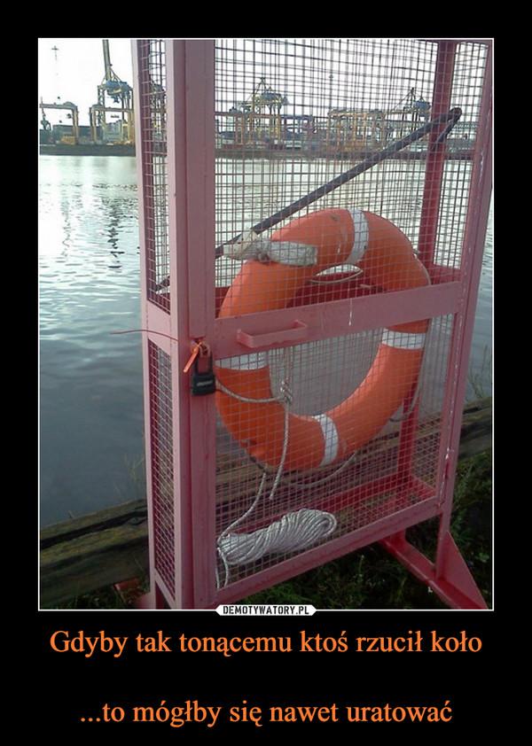 Gdyby tak tonącemu ktoś rzucił koło...to mógłby się nawet uratować –