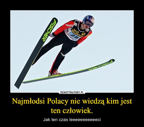 Najmłodsi Polacy nie wiedzą kim jest ten człowiek.