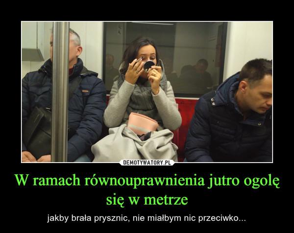 W ramach równouprawnienia jutro ogolę się w metrze – jakby brała prysznic, nie miałbym nic przeciwko...
