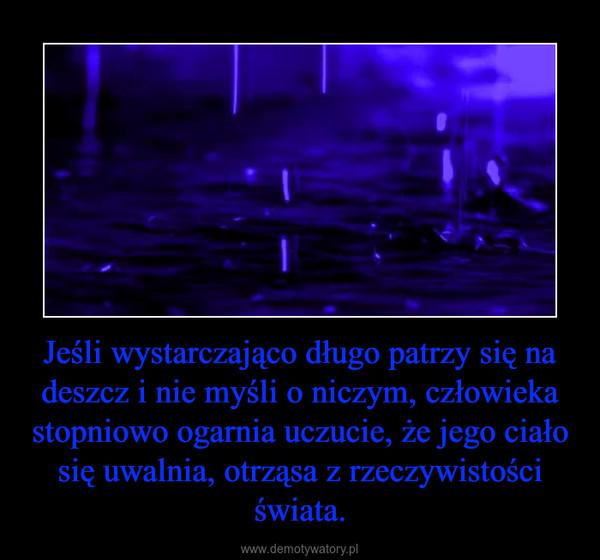 Jeśli wystarczająco długo patrzy się na deszcz i nie myśli o niczym, człowieka stopniowo ogarnia uczucie, że jego ciało się uwalnia, otrząsa z rzeczywistości świata. –