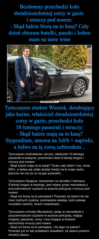 Tymczasem student Wiesiek, dorabiający jako kurier, właściciel dwudziestoletniej corsy w gazie, przechodzi koło 10-letniego passerati i mruczy:- Skąd ludzie mają na to kasę? Stypendium, umowa na 5zł/h + napiwki, a ledwo na tę corsę uzbierałem... – Tymczasem budowlaniec Janusz, właściciel 10-letniego passerati w kredycie, przechodzi obok 5-letniej insignii i mruczy pod nosem:- Skąd ludzie mają na to kasę? Tyram cały dzień i noc, biorę 500+, a ledwo się udało dostać kredyt na to moje cacko, jeszcze nie ma za co na gaz przerobić…Tymczasem Sergiusz, biznesmen na dorobku i kierowca 5-letniej insignii w leasingu, jest mijany przez mercedesa z przyciemnianymi szybami w asyście policyjnej i mruczy pod nosem:- Skąd oni biorą na to pieniądze? Przecież od dwóch lat nie mam żadnych zysków, zamówienia siadają, ludzi połowę musiałem zwolnić, strach inwestować…Tymczasem minister Morawiecki, jadąc w mercedesie z przyciemnianymi szybami w asyście policyjnej, mijając insignie, passerati, corsy i inne stojące w korkach samochody mruczy pod nosem:- Skąd oni biorą na to pieniądze, i do tego na paliwo? Przecież już im tak podatkami dowaliłem, że dawno powinni chodzić pieszo…