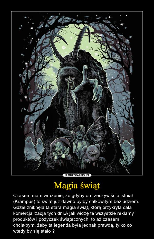 Magia świąt – Czasem mam wrażenie, że gdyby on rzeczywiście istniał (Krampus) to świat już dawno byłby całkowitym bezludziem. Gdzie zniknęła ta stara magia świąt, którą przykryła cała komercjalizacja tych dni.A jak widzę te wszystkie reklamy produktów i pożyczek świątecznych, to aż czasem chciałbym, żeby ta legenda była jednak prawdą, tylko co wtedy by się stało ?