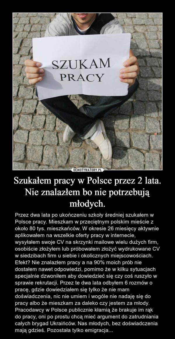 Szukałem pracy w Polsce przez 2 lata. Nie znalazłem bo nie potrzebują młodych. – Przez dwa lata po ukończeniu szkoły średniej szukałem w Polsce pracy. Mieszkam w przeciętnym polskim mieście z około 80 tys. mieszkańców. W okresie 26 miesięcy aktywnie aplikowałem na wszelkie oferty pracy w internecie, wysyłałem swoje CV na skrzynki mailowe wielu dużych firm, osobiście złożyłem lub próbowałem złożyć wydrukowane CV w siedzibach firm u siebie i okolicznych miejscowościach. Efekt? Nie znalazłem pracy a na 90% moich prób nie dostałem nawet odpowiedzi, pomimo że w kilku sytuacjach specjalnie dzwoniłem aby dowiedzieć się czy coś ruszyło w sprawie rekrutacji. Przez te dwa lata odbyłem 6 rozmów o pracę, gdzie dowiedziałem się tylko że nie mam doświadczenia, nic nie umiem i wogóle nie nadaję się do pracy albo że mieszkam za daleko czy jestem za młody. Pracodawcy w Polsce publicznie kłamią że brakuje im rąk do pracy, oni po prostu chcą mieć argument do zatrudniania całych brygad Ukraińców. Nas młodych, bez doświadczenia mają gdzieś. Pozostała tylko emigracja...