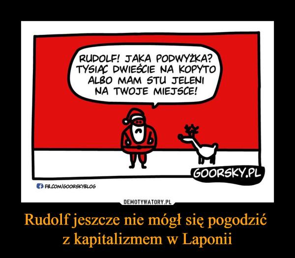 Rudolf jeszcze nie mógł się pogodzić z kapitalizmem w Laponii –  RUDOLF! JAKA PODWYŻKA? TYSIĄC DWIEŚCIE NA KOPYTO ALBO MAM STU JELENI NA TWOJE MIEJSCE!