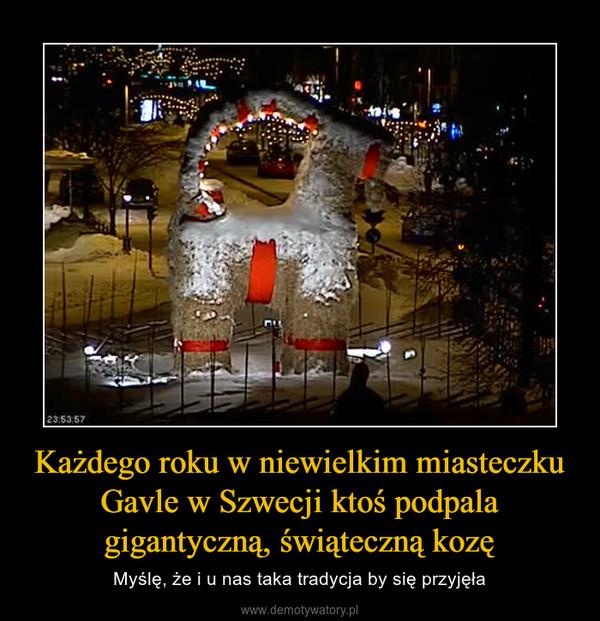 Każdego roku w niewielkim miasteczku Gavle w Szwecji ktoś podpala gigantyczną, świąteczną kozę – Myślę, że i u nas taka tradycja by się przyjęła