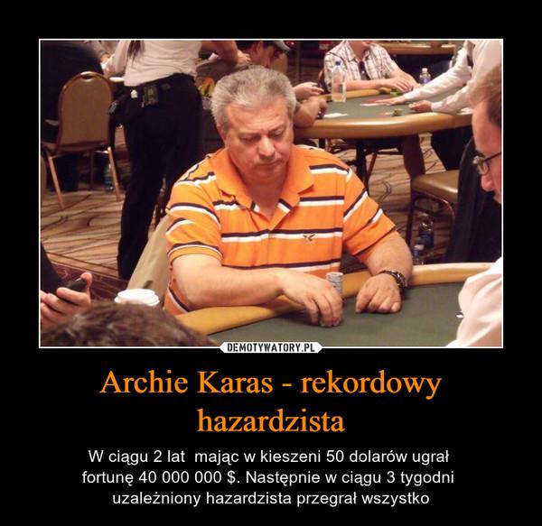 Archie Karas - rekordowy hazardzista – W ciągu 2 lat  mając w kieszeni 50 dolarów ugrał fortunę 40 000 000 $. Następnie w ciągu 3 tygodni uzależniony hazardzista przegrał wszystko