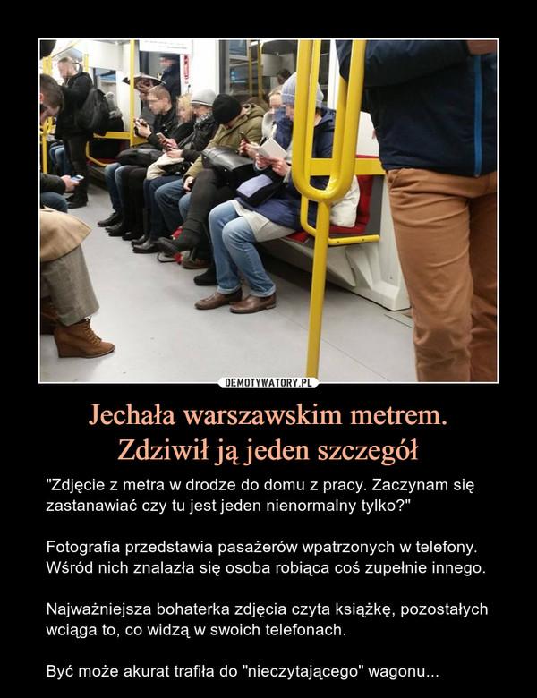 """Jechała warszawskim metrem.Zdziwił ją jeden szczegół – """"Zdjęcie z metra w drodze do domu z pracy. Zaczynam się zastanawiać czy tu jest jeden nienormalny tylko?""""Fotografia przedstawia pasażerów wpatrzonych w telefony. Wśród nich znalazła się osoba robiąca coś zupełnie innego.Najważniejsza bohaterka zdjęcia czyta książkę, pozostałych wciąga to, co widzą w swoich telefonach.Być może akurat trafiła do """"nieczytającego"""" wagonu..."""
