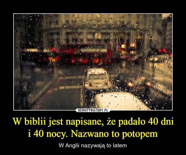 W biblii jest napisane, że padało 40 dni i 40 nocy. Nazwano to potopem