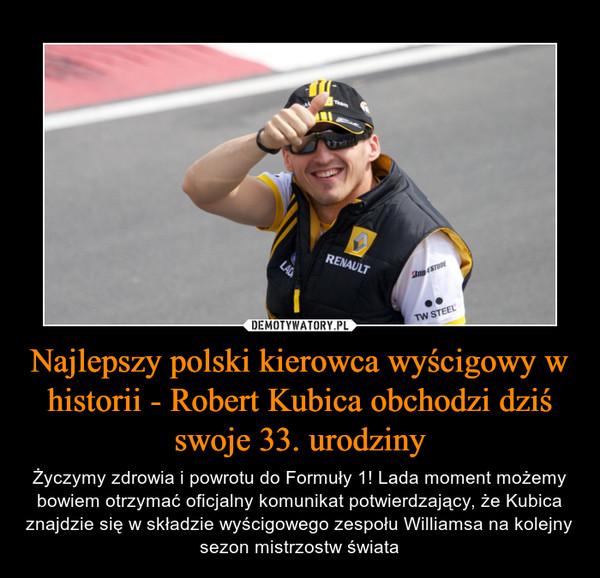 Najlepszy polski kierowca wyścigowy w historii - Robert Kubica obchodzi dziś swoje 33. urodziny – Życzymy zdrowia i powrotu do Formuły 1! Lada moment możemy bowiem otrzymać oficjalny komunikat potwierdzający, że Kubica znajdzie się w składzie wyścigowego zespołu Williamsa na kolejny sezon mistrzostw świata