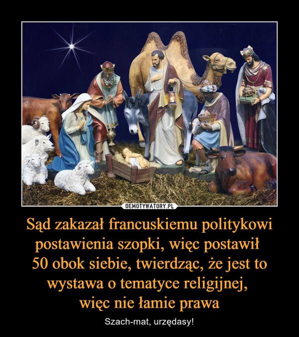 Sąd zakazał francuskiemu politykowi postawienia szopki, więc postawił 50 obok siebie, twierdząc, że jest to wystawa o tematyce religijnej, więc nie łamie prawa – Szach-mat, urzędasy!