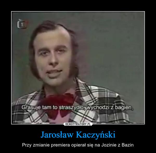Jarosław Kaczyński – Przy zmianie premiera opierał się na Jozinie z Bazin