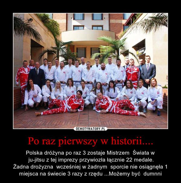 Po raz pierwszy w historii.... – Polska dróżyna po raz 3 zostaje Mistrzem  Świata w ju-jitsu z tej imprezy przywiozła łącznie 22 medale.Żadna drożyzna  wcześniej w żadnym  sporcie nie osiągnęła 1 miejsca na świecie 3 razy z rzędu ...Możemy być  dumnni