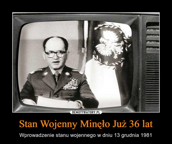 Stan Wojenny Minęło Już 36 lat – Wprowadzenie stanu wojennego w dniu 13 grudnia 1981