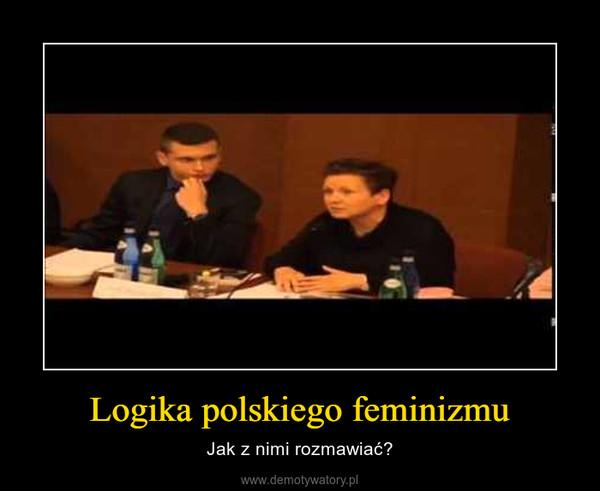 Logika polskiego feminizmu – Jak z nimi rozmawiać?