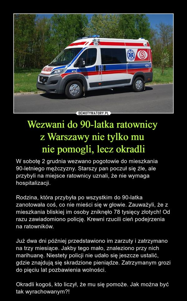 Wezwani do 90-latka ratownicy z Warszawy nie tylko mu nie pomogli, lecz okradli – W sobotę 2 grudnia wezwano pogotowie do mieszkania 90-letniego mężczyzny. Starszy pan poczuł się źle, ale przybyli na miejsce ratownicy uznali, że nie wymaga hospitalizacji.Rodzina, która przybyła po wszystkim do 90-latka zanotowała coś, co nie mieści się w głowie. Zauważyli, że z mieszkania bliskiej im osoby zniknęło 78 tysięcy złotych! Od razu zawiadomiono policję. Krewni rzucili cień podejrzenia na ratowników.Już dwa dni później przedstawiono im zarzuty i zatrzymano na trzy miesiące. Jakby tego mało, znaleziono przy nich marihuanę. Niestety policji nie udało się jeszcze ustalić, gdzie znajdują się skradzione pieniądze. Zatrzymanym grozi do pięciu lat pozbawienia wolności.Okradli kogoś, kto liczył, że mu się pomoże. Jak można być tak wyrachowanym?!