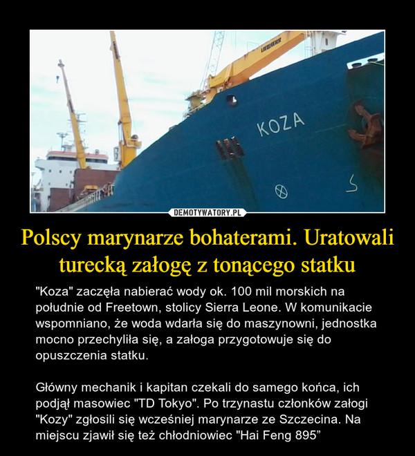 """Polscy marynarze bohaterami. Uratowali turecką załogę z tonącego statku – """"Koza"""" zaczęła nabierać wody ok. 100 mil morskich na południe od Freetown, stolicy Sierra Leone. W komunikacie wspomniano, że woda wdarła się do maszynowni, jednostka mocno przechyliła się, a załoga przygotowuje się do opuszczenia statku.Główny mechanik i kapitan czekali do samego końca, ich podjął masowiec """"TD Tokyo"""". Po trzynastu członków załogi """"Kozy"""" zgłosili się wcześniej marynarze ze Szczecina. Na miejscu zjawił się też chłodniowiec """"Hai Feng 895"""""""