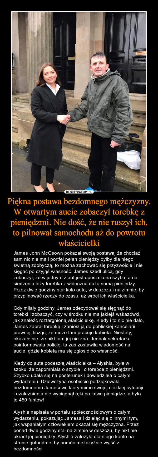Piękna postawa bezdomnego mężczyzny. W otwartym aucie zobaczył torebkę z pieniędzmi. Nie dość, że nie ruszył ich, to pilnował samochodu aż do powrotu właścicielki – James John McGeown pokazał swoją postawą, że chociaż sam nic nie ma i portfel pełen pieniędzy byłby dla niego świetną zdobyczą, to można zachować się przyzwoicie i nie sięgać po czyjąś własność. James szedł ulicą, gdy zobaczył, że w jednym z aut jest opuszczona szyba, a na siedzeniu leży torebka z widoczną dużą sumą pieniędzy. Przez dwie godziny stał koło auta, w deszczu i na zimnie, by przypilnować rzeczy do czasu, aż wróci ich właścicielka.Gdy mijały godziny, James zdecydował się sięgnąć do torebki i zobaczyć, czy w środku nie ma jakiejś wskazówki, jak znaleźć roztargnioną właścicielkę. Kiedy i to nic nie dało, James zabrał torebkę i zaniósł ją do pobliskiej kancelarii prawnej, licząc, że może tam pracuje kobieta. Niestety, okazało się, że nikt tam jej nie zna. Jednak sekretarka poinformowała policję, ta zaś zostawiła wiadomość na aucie, gdzie kobieta ma się zgłosić po własność.Kiedy do auta podeszłą właścicielka – Alyshia, była w szoku, że zapomniała o szybie i o torebce z pieniędzmi. Szybko udała się na posterunek i dowiedziała o całym wydarzeniu. Dziewczyna osobiście podziękowała bezdomnemu Jamesowi, który mimo swojej ciężkiej sytuacji i uzależnienia nie wyciągnął ręki po łatwe pieniądze, a było to 450 funtów!Alyshia napisała w portalu społecznościowym o całym wydarzeniu, pokazując Jamesa i dzieląc się z innymi tym, jak wspaniałym człowiekiem okazał się mężczyzna. Przez ponad dwie godziny stał na zimnie w deszczu, by nikt nie ukradł jej pieniędzy. Alyshia założyła dla niego konto na stronie gofundme, by pomóc mężczyźnie wyjść z bezdomności