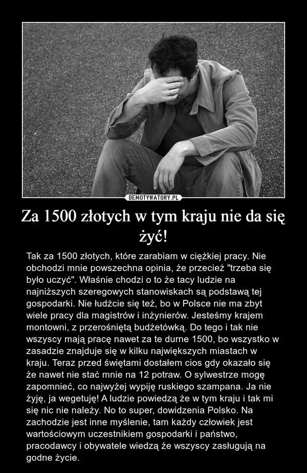 """Za 1500 złotych w tym kraju nie da się żyć! – Tak za 1500 złotych, które zarabiam w ciężkiej pracy. Nie obchodzi mnie powszechna opinia, że przecież """"trzeba się było uczyć"""". Właśnie chodzi o to że tacy ludzie na najniższych szeregowych stanowiskach są podstawą tej gospodarki. Nie łudźcie się też, bo w Polsce nie ma zbyt wiele pracy dla magistrów i inżynierów. Jesteśmy krajem montowni, z przerośniętą budżetówką. Do tego i tak nie wszyscy mają pracę nawet za te durne 1500, bo wszystko w zasadzie znajduje się w kilku największych miastach w kraju. Teraz przed świętami dostałem cios gdy okazało się że nawet nie stać mnie na 12 potraw. O sylwestrze mogę zapomnieć, co najwyżej wypiję ruskiego szampana. Ja nie żyję, ja wegetuję! A ludzie powiedzą że w tym kraju i tak mi się nic nie należy. No to super, dowidzenia Polsko. Na zachodzie jest inne myślenie, tam każdy człowiek jest wartościowym uczestnikiem gospodarki i państwo, pracodawcy i obywatele wiedzą że wszyscy zasługują na godne życie."""