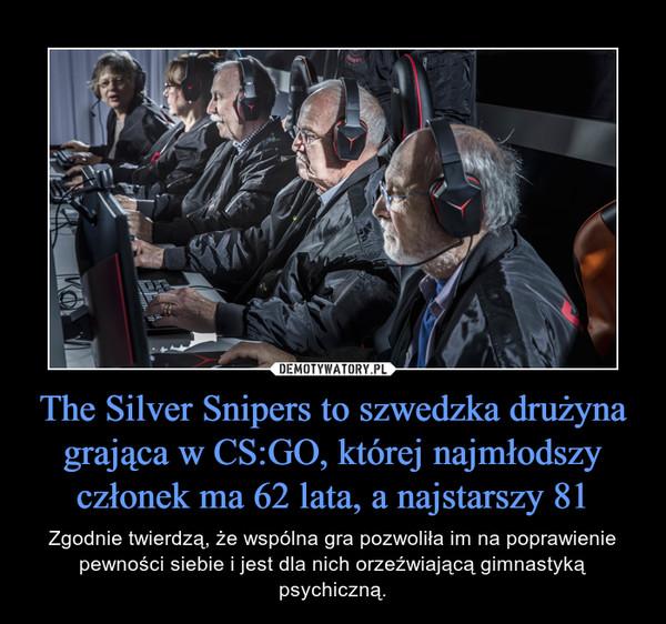 The Silver Snipers to szwedzka drużyna grająca w CS:GO, której najmłodszy członek ma 62 lata, a najstarszy 81 – Zgodnie twierdzą, że wspólna gra pozwoliła im na poprawienie pewności siebie i jest dla nich orzeźwiającą gimnastyką psychiczną.