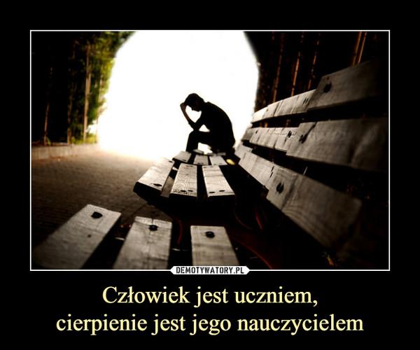 Człowiek jest uczniem,cierpienie jest jego nauczycielem –