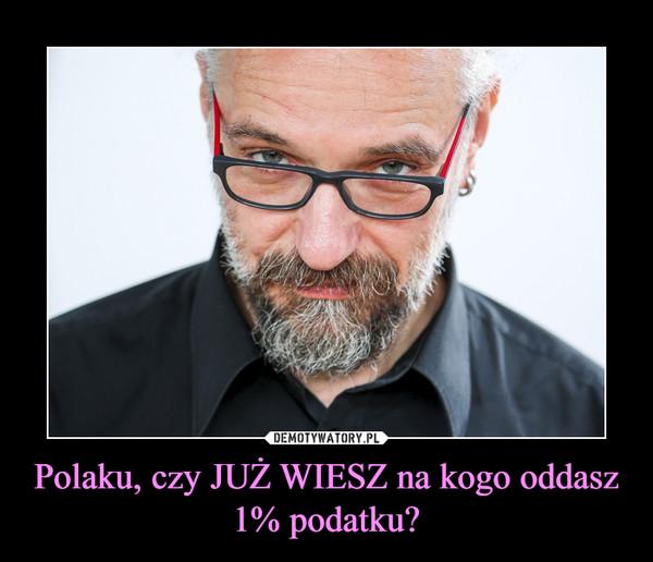 Polaku, czy JUŻ WIESZ na kogo oddasz 1% podatku? –