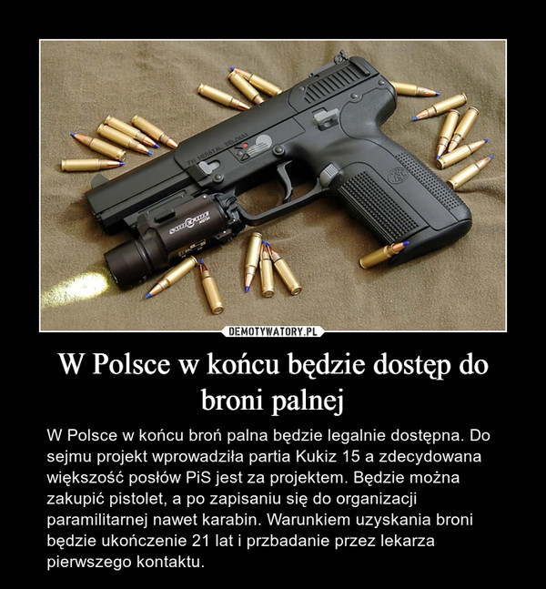 W Polsce w końcu będzie dostęp do broni palnej – W Polsce w końcu broń palna będzie legalnie dostępna. Do sejmu projekt wprowadziła partia Kukiz 15 a zdecydowana większość posłów PiS jest za projektem. Będzie można zakupić pistolet, a po zapisaniu się do organizacji paramilitarnej nawet karabin. Warunkiem uzyskania broni będzie ukończenie 21 lat i przbadanie przez lekarza pierwszego kontaktu.