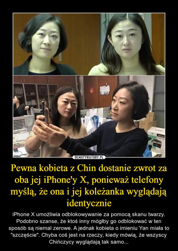 """Pewna kobieta z Chin dostanie zwrot za oba jej iPhone'y X, ponieważ telefony myślą, że ona i jej koleżanka wyglądają identycznie – iPhone X umożliwia odblokowywanie za pomocą skanu twarzy. Podobno szanse, że ktoś inny mógłby go odblokować w ten sposób są niemal zerowe. A jednak kobieta o imieniu Yan miała to """"szczęście"""". Chyba coś jest na rzeczy, kiedy mówią, że wszyscy Chińczycy wyglądają tak samo..."""