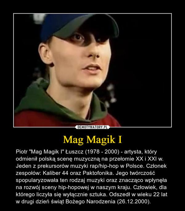 """Mag Magik I – Piotr """"Mag Magik I"""" Łuszcz (1978 - 2000) - artysta, który odmienił polską scenę muzyczną na przełomie XX i XXI w. Jeden z prekursorów muzyki rap/hip-hop w Polsce. Członek zespołów: Kaliber 44 oraz Paktofonika. Jego twórczość spopularyzowała ten rodzaj muzyki oraz znacząco wpłynęła na rozwój sceny hip-hopowej w naszym kraju. Człowiek, dla którego liczyła się wyłącznie sztuka. Odszedł w wieku 22 lat w drugi dzień świąt Bożego Narodzenia (26.12.2000)."""