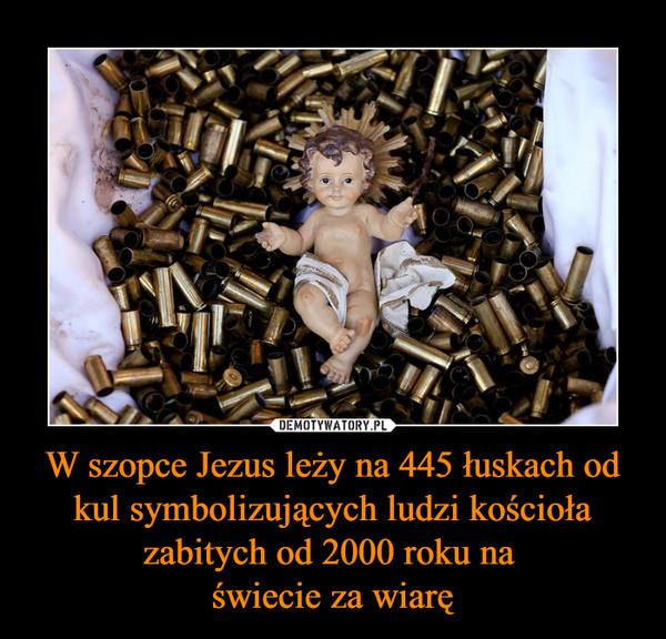 W szopce Jezus leży na 445 łuskach od kul symbolizujących ludzi kościoła zabitych od 2000 roku na świecie za wiarę –