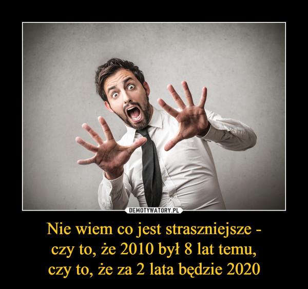 Nie wiem co jest straszniejsze -czy to, że 2010 był 8 lat temu,czy to, że za 2 lata będzie 2020 –
