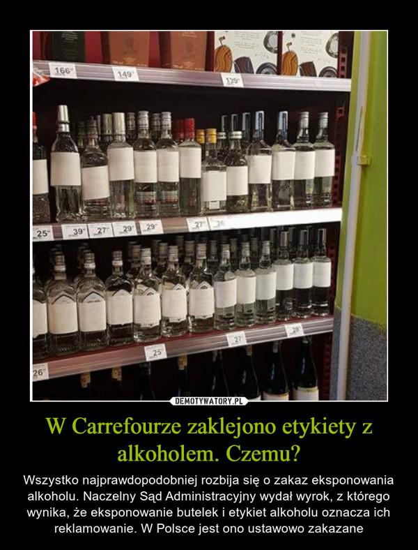 W Carrefourze zaklejono etykiety z alkoholem. Czemu? – Wszystko najprawdopodobniej rozbija się o zakaz eksponowania alkoholu. Naczelny Sąd Administracyjny wydał wyrok, z którego wynika, że eksponowanie butelek i etykiet alkoholu oznacza ich reklamowanie. W Polsce jest ono ustawowo zakazane