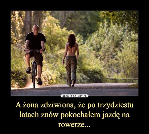 A żona zdziwiona, że po trzydziestu latach znów pokochałem jazdę na rowerze... –