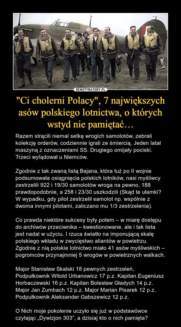 """""""Ci cholerni Polacy"""", 7 największych asów polskiego lotnictwa, o których wstyd nie pamiętać… – Razem strącili niemal setkę wrogich samolotów, zebrali kolekcję orderów, codziennie igrali ze śmiercią. Jeden latał maszyną z oznaczeniami SS. Drugiego omijały pociski. Trzeci wylądował u Niemców.Zgodnie z tak zwaną listą Bajana, która tuż po II wojnie podsumowała osiągnięcia polskich lotników, nasi myśliwcy zestrzelili 922 i 19/30 samolotów wroga na pewno, 188 prawdopodobnie, a 258 i 23/30 uszkodzili (Skąd te ułamki? W wypadku, gdy pilot zestrzelił samolot np. wspólnie z dwoma innymi pilotami, zaliczano mu 1/3 zestrzelenia). Co prawda niektóre sukcesy były potem – w miarę dostępu do archiwów przeciwnika – kwestionowane, ale i tak lista jest nadal w użyciu. I rzuca światło na imponującą skalę polskiego wkładu w zwycięstwo aliantów w powietrzu.Zgodnie z nią polskie lotnictwo miało 41 asów myśliwskich – pogromców przynajmniej 5 wrogów w powietrznych walkach.Major Stanisław Skalski 18 pewnych zestrzeleń, Podpułkownik Witold Urbanowicz 17 p.z. Kapitan Eugeniusz Horbaczewski 16 p.z. Kapitan Bolesław Gładych 14 p.z. Major Jan Zumbach 12 p.z. Major Marian Pisarek 12 p.z. Podpułkownik Aleksander Gabszewicz 12 p.z. O Nich moje pokolenie uczyło się już w podstawówce czytając """"Dywizjon 303"""", a dzisiaj kto o nich pamięta?"""