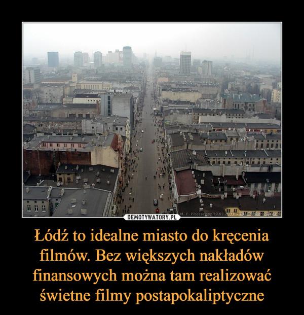 Łódź to idealne miasto do kręcenia filmów. Bez większych nakładów finansowych można tam realizować świetne filmy postapokaliptyczne –