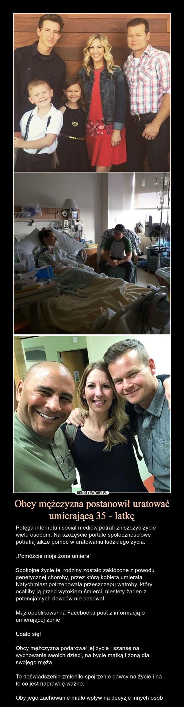 """Obcy mężczyzna postanowił uratować umierającą 35 - latkę – Potęga internetu i social mediów potrafi zniszczyć życie wielu osobom. Na szczęście portale społecznościowe potrafią także pomóc w uratowaniu ludzkiego życia.""""Pomóżcie moja żona umiera""""Spokojne życie tej rodziny zostało zakłócone z powodu genetycznej choroby, przez którą kobieta umierała. Natychmiast potrzebowała przeszczepu wątroby, który ocaliłby ją przed wyrokiem śmierci, niestety żaden z potencjalnych dawców nie pasował.Mąż opublikował na Facebooku post z informacją o umierającej żonieUdało się!Obcy mężczyzna podarował jej życie i szansę na wychowanie swoich dzieci, na bycie matką i żoną dla swojego męża. To doświadczenie zmieniło spojrzenie dawcy na życie i na to co jest naprawdę ważne.Oby jego zachowanie miało wpływ na decyzje innych osób"""