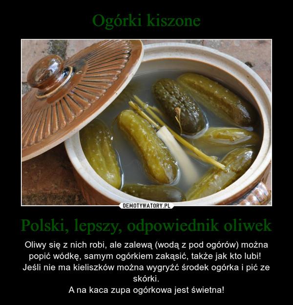 Polski, lepszy, odpowiednik oliwek – Oliwy się z nich robi, ale zalewą (wodą z pod ogórów) można popić wódkę, samym ogórkiem zakąsić, także jak kto lubi! Jeśli nie ma kieliszków można wygryźć środek ogórka i pić ze skórki.A na kaca zupa ogórkowa jest świetna!