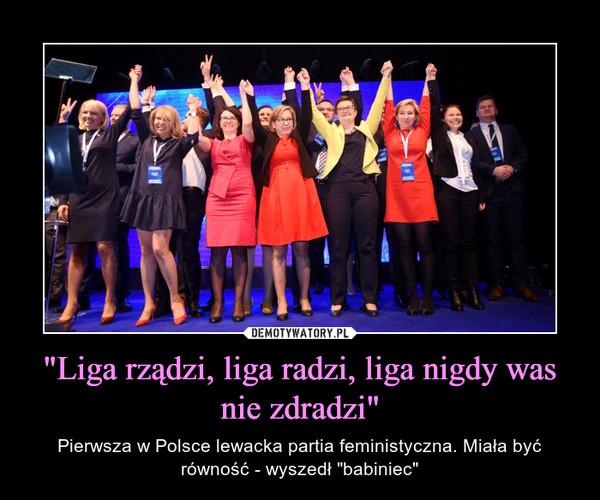"""""""Liga rządzi, liga radzi, liga nigdy was nie zdradzi"""" – Pierwsza w Polsce lewacka partia feministyczna. Miała być równość - wyszedł """"babiniec"""""""