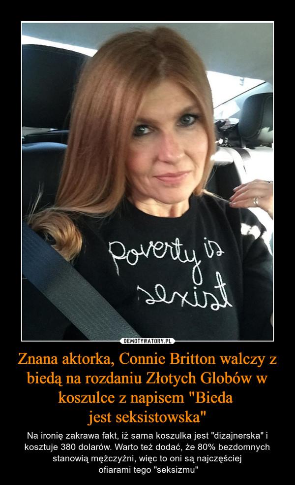 """Znana aktorka, Connie Britton walczy z biedą na rozdaniu Złotych Globów w koszulce z napisem """"Bieda jest seksistowska"""" – Na ironię zakrawa fakt, iż sama koszulka jest """"dizajnerska"""" i kosztuje 380 dolarów. Warto też dodać, że 80% bezdomnych stanowią mężczyźni, więc to oni są najczęściej ofiarami tego """"seksizmu"""""""