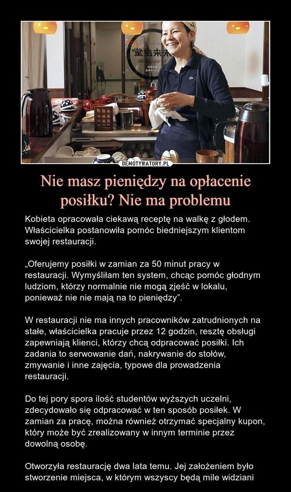 """Nie masz pieniędzy na opłacenie posiłku? Nie ma problemu – Kobieta opracowała ciekawą receptę na walkę z głodem. Właścicielka postanowiła pomóc biedniejszym klientom swojej restauracji.""""Oferujemy posiłki w zamian za 50 minut pracy w restauracji. Wymyśliłam ten system, chcąc pomóc głodnym ludziom, którzy normalnie nie mogą zjeść w lokalu, ponieważ nie nie mają na to pieniędzy"""".W restauracji nie ma innych pracowników zatrudnionych na stałe, właścicielka pracuje przez 12 godzin, resztę obsługi zapewniają klienci, którzy chcą odpracować posiłki. Ich zadania to serwowanie dań, nakrywanie do stołów, zmywanie i inne zajęcia, typowe dla prowadzenia restauracji.Do tej pory spora ilość studentów wyższych uczelni, zdecydowało się odpracować w ten sposób posiłek. W zamian za pracę, można również otrzymać specjalny kupon, który może być zrealizowany w innym terminie przez dowolną osobę.Otworzyła restaurację dwa lata temu. Jej założeniem było stworzenie miejsca, w którym wszyscy będą mile widziani"""