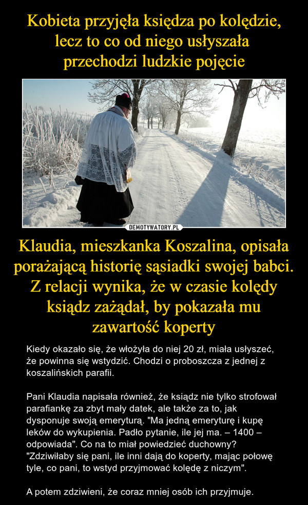 """Klaudia, mieszkanka Koszalina, opisała porażającą historię sąsiadki swojej babci. Z relacji wynika, że w czasie kolędy ksiądz zażądał, by pokazała mu zawartość koperty – Kiedy okazało się, że włożyła do niej 20 zł, miała usłyszeć, że powinna się wstydzić. Chodzi o proboszcza z jednej z koszalińskich parafii.Pani Klaudia napisała również, że ksiądz nie tylko strofował parafiankę za zbyt mały datek, ale także za to, jak dysponuje swoją emeryturą. """"Ma jedną emeryturę i kupę leków do wykupienia. Padło pytanie, ile jej ma. – 1400 – odpowiada"""". Co na to miał powiedzieć duchowny? """"Zdziwiłaby się pani, ile inni dają do koperty, mając połowę tyle, co pani, to wstyd przyjmować kolędę z niczym"""".A potem zdziwieni, że coraz mniej osób ich przyjmuje."""